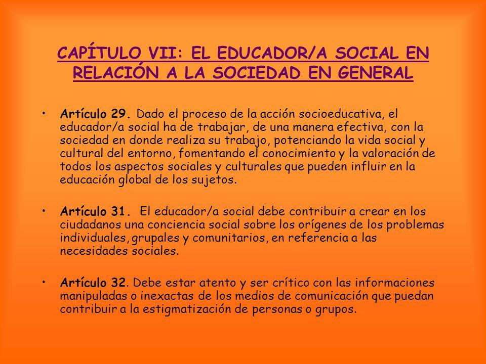 CAPÍTULO VII: EL EDUCADOR/A SOCIAL EN RELACIÓN A LA SOCIEDAD EN GENERAL Artículo 29. Dado el proceso de la acción socioeducativa, el educador/a social