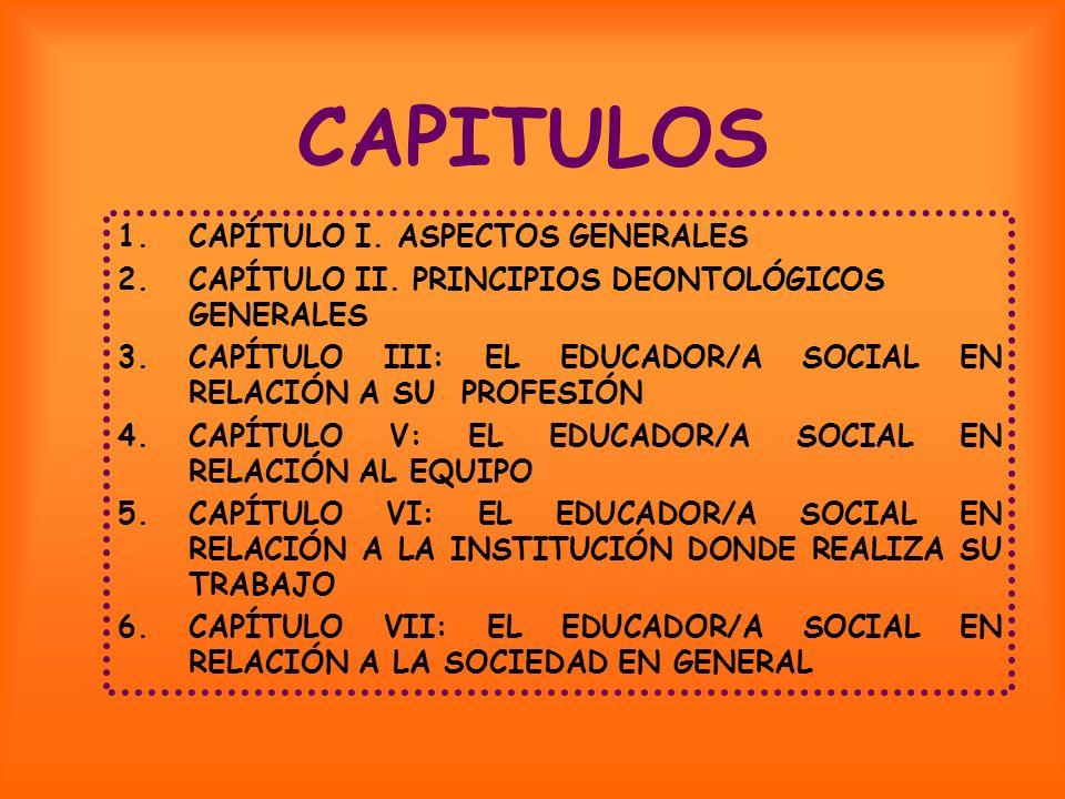 CAPITULOS 1.CAPÍTULO I. ASPECTOS GENERALES 2.CAPÍTULO II. PRINCIPIOS DEONTOLÓGICOS GENERALES 3.CAPÍTULO III: EL EDUCADOR/A SOCIAL EN RELACIÓN A SU PRO