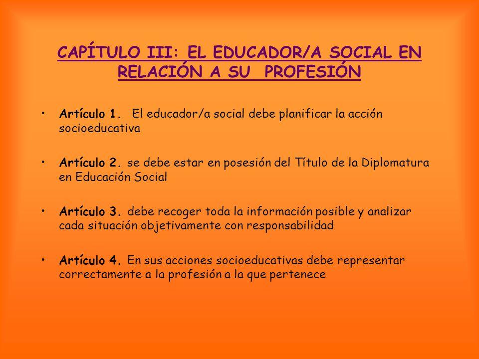CAPÍTULO III: EL EDUCADOR/A SOCIAL EN RELACIÓN A SU PROFESIÓN Artículo 1. El educador/a social debe planificar la acción socioeducativa Artículo 2. se