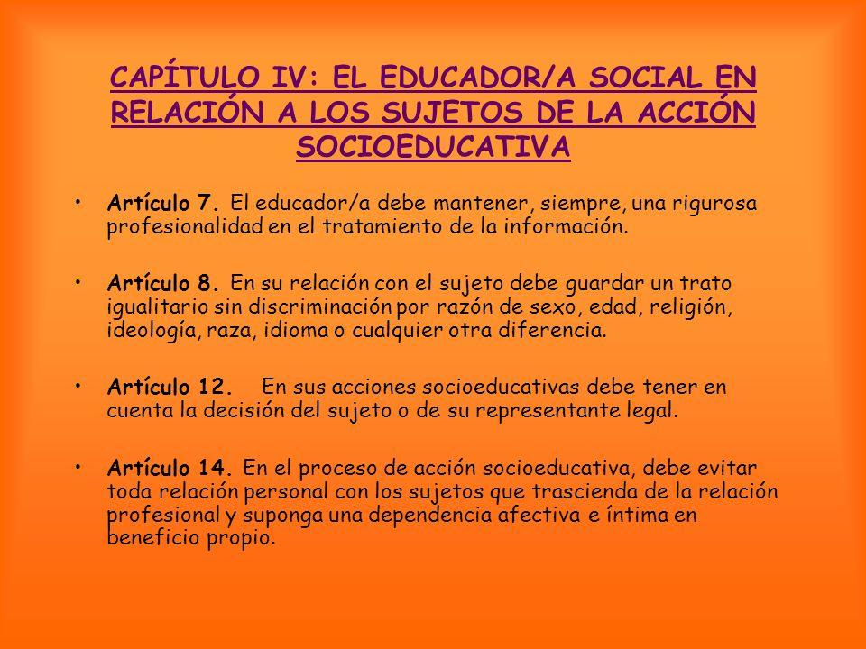 CAPÍTULO IV: EL EDUCADOR/A SOCIAL EN RELACIÓN A LOS SUJETOS DE LA ACCIÓN SOCIOEDUCATIVA Artículo 7. El educador/a debe mantener, siempre, una rigurosa