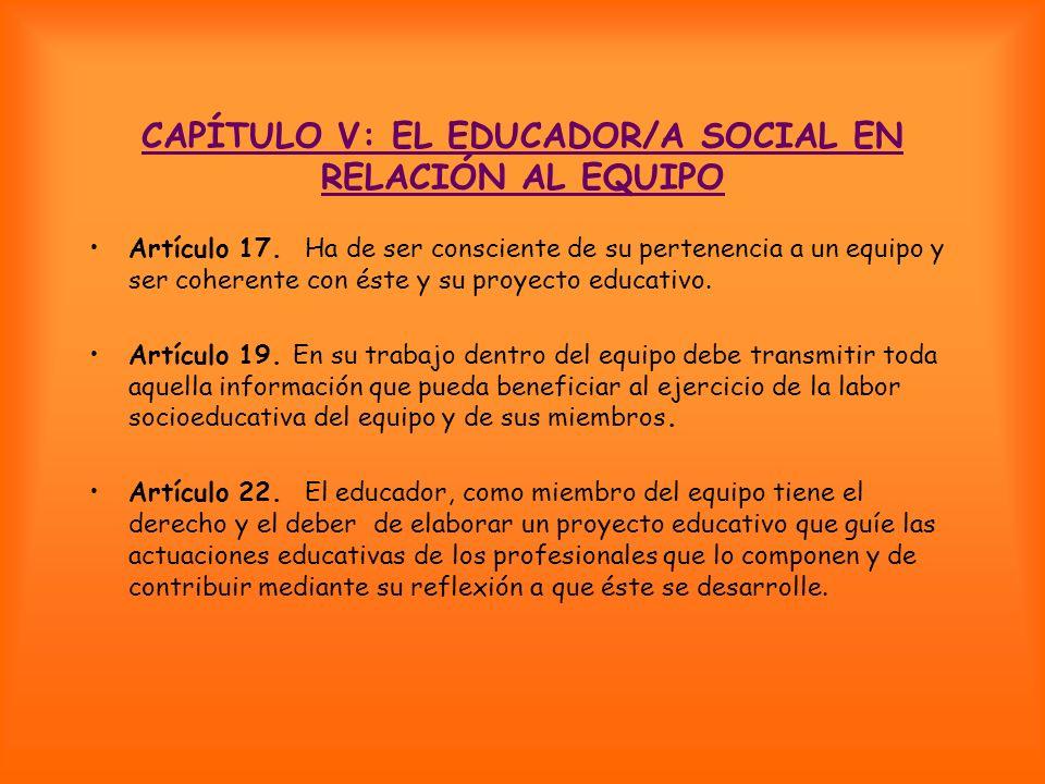 CAPÍTULO V: EL EDUCADOR/A SOCIAL EN RELACIÓN AL EQUIPO Artículo 17. Ha de ser consciente de su pertenencia a un equipo y ser coherente con éste y su p