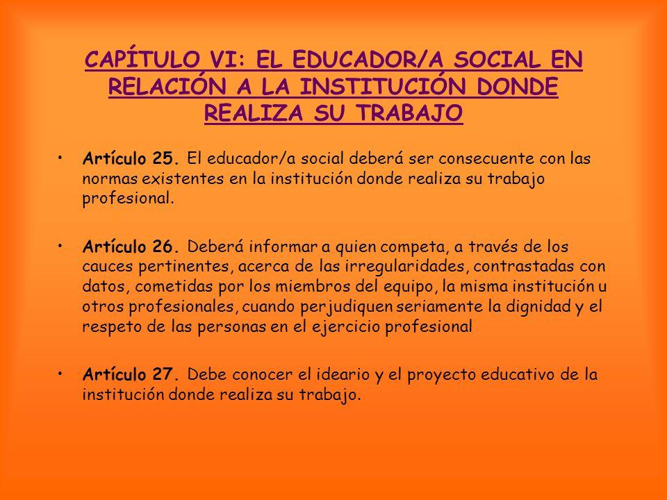 CAPÍTULO VI: EL EDUCADOR/A SOCIAL EN RELACIÓN A LA INSTITUCIÓN DONDE REALIZA SU TRABAJO Artículo 25. El educador/a social deberá ser consecuente con l