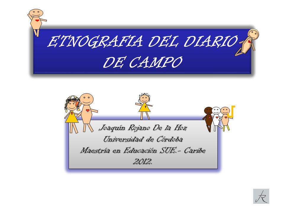 ETNOGRAFIA DEL DIARIO DE CAMPO Joaquín Rojano De la Hoz Universidad de Córdoba Maestría en Educación SUE.- Caribe 2012. Joaquín Rojano De la Hoz Unive