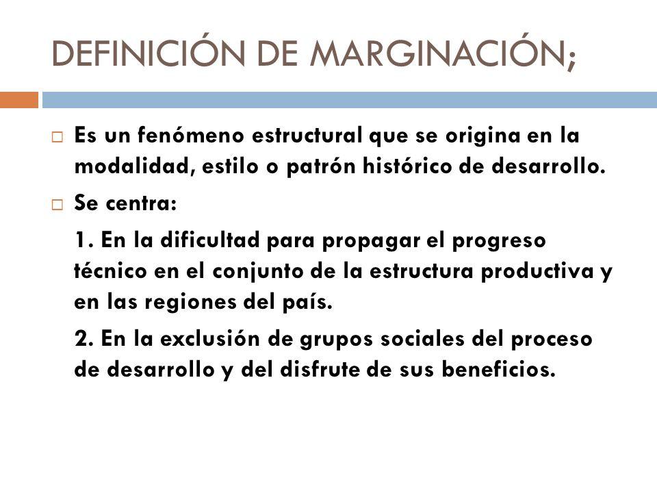 DEFINICIÓN DE MARGINACIÓN; Es un fenómeno estructural que se origina en la modalidad, estilo o patrón histórico de desarrollo. Se centra: 1. En la dif