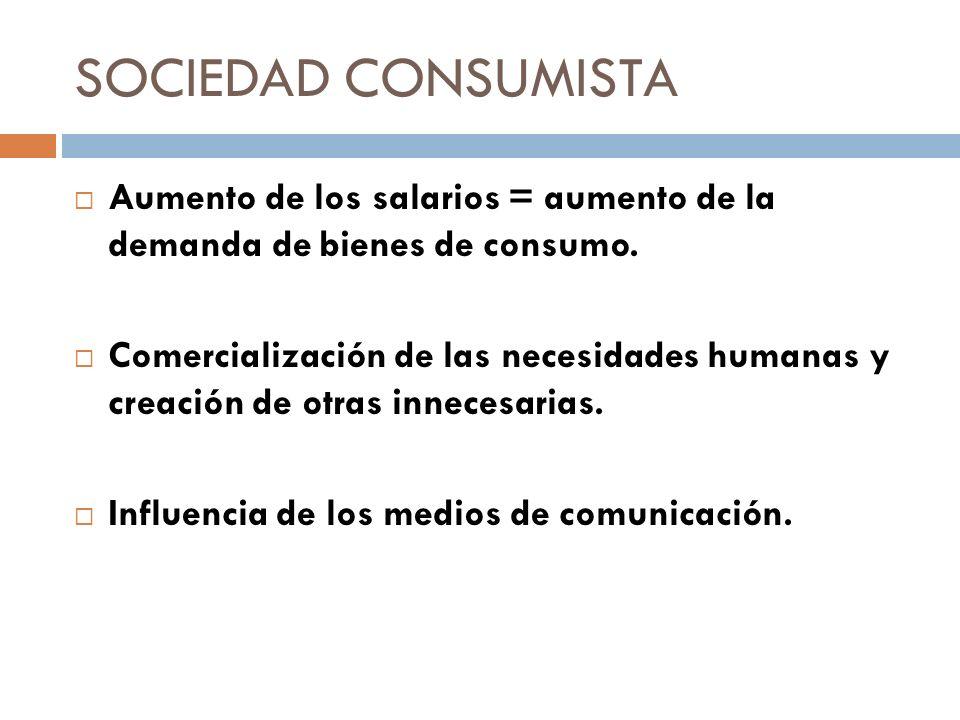 SOCIEDAD CONSUMISTA Aumento de los salarios = aumento de la demanda de bienes de consumo. Comercialización de las necesidades humanas y creación de ot