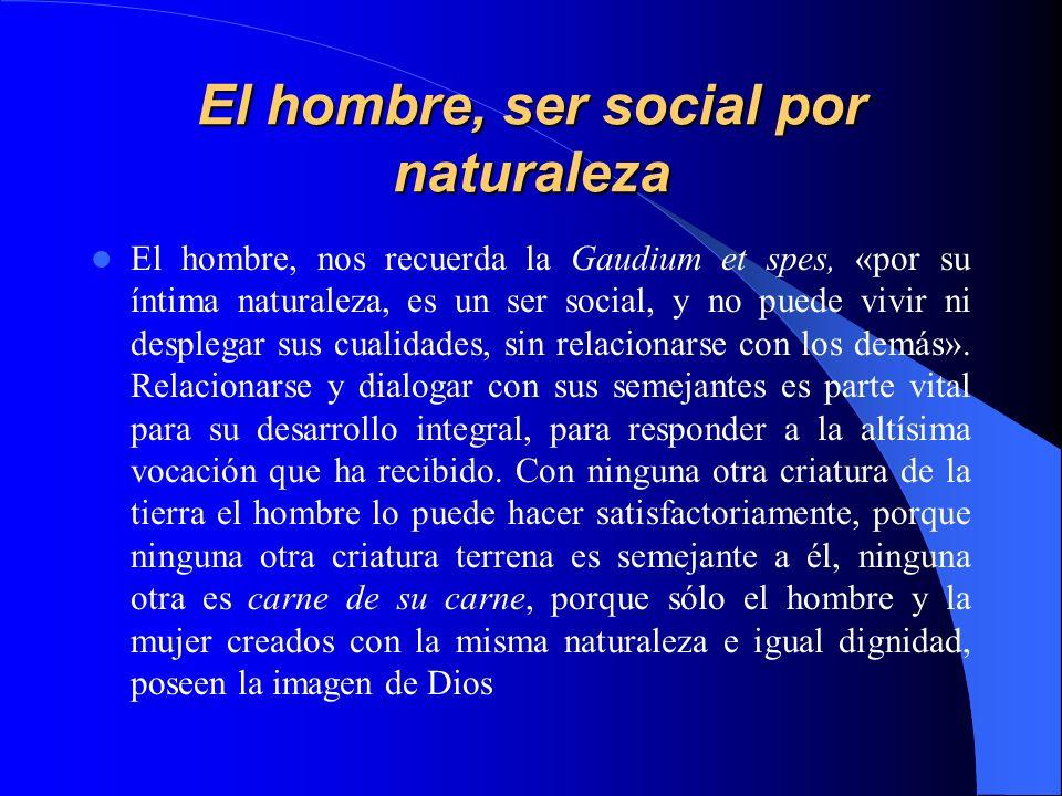 El hombre, ser social por naturaleza El hombre, nos recuerda la Gaudium et spes, «por su íntima naturaleza, es un ser social, y no puede vivir ni desp
