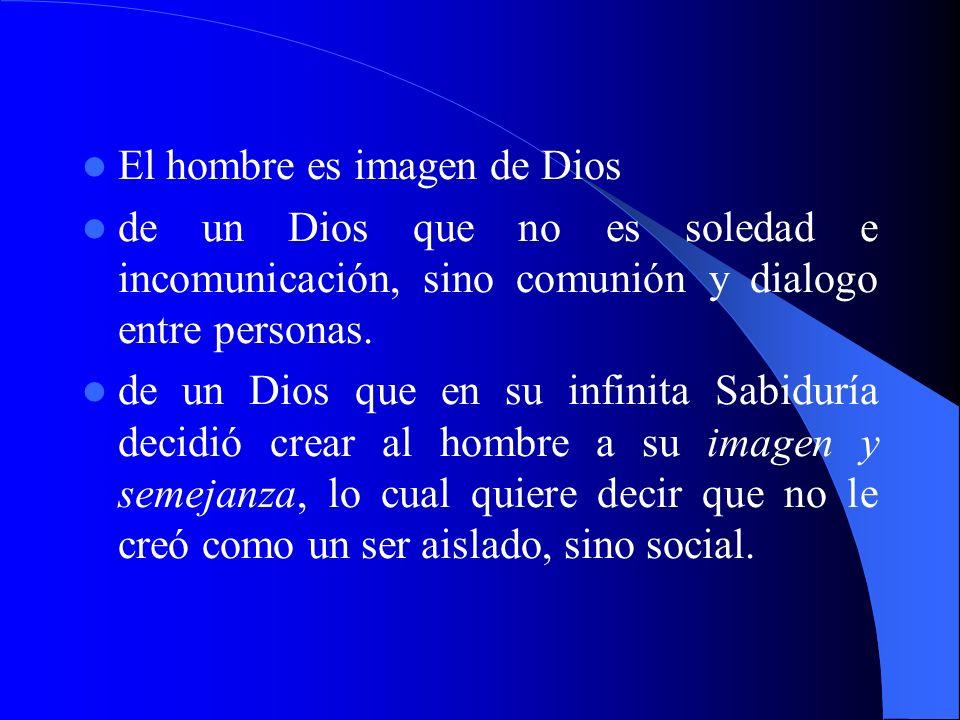 El hombre es imagen de Dios de un Dios que no es soledad e incomunicación, sino comunión y dialogo entre personas. de un Dios que en su infinita Sabid