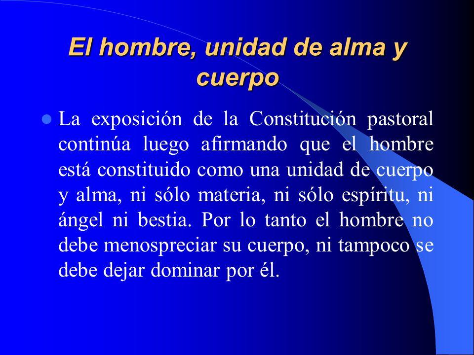 El hombre, unidad de alma y cuerpo La exposición de la Constitución pastoral continúa luego afirmando que el hombre está constituido como una unidad d