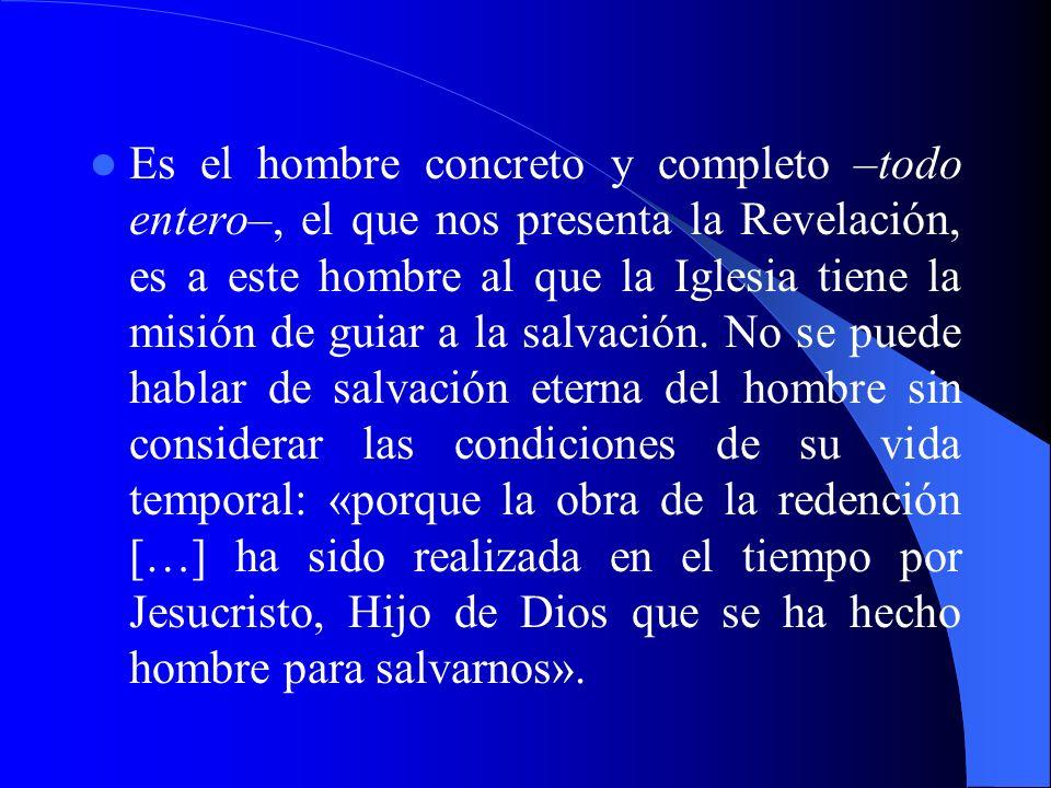 Es el hombre concreto y completo –todo entero–, el que nos presenta la Revelación, es a este hombre al que la Iglesia tiene la misión de guiar a la sa
