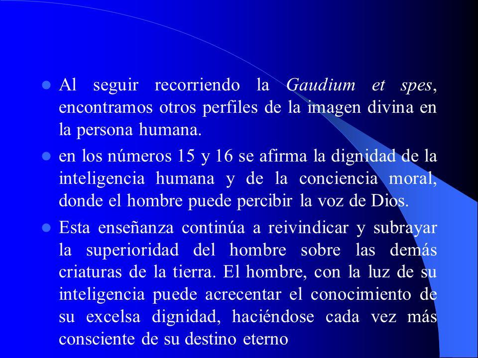 Al seguir recorriendo la Gaudium et spes, encontramos otros perfiles de la imagen divina en la persona humana. en los números 15 y 16 se afirma la dig