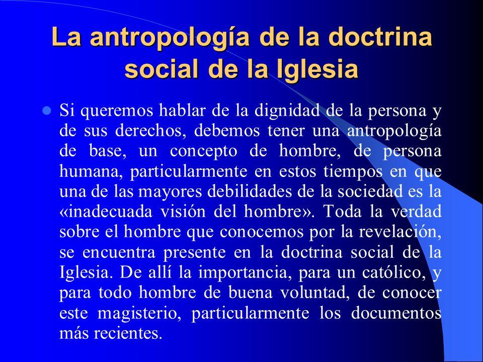 La antropología de la doctrina social de la Iglesia Si queremos hablar de la dignidad de la persona y de sus derechos, debemos tener una antropología