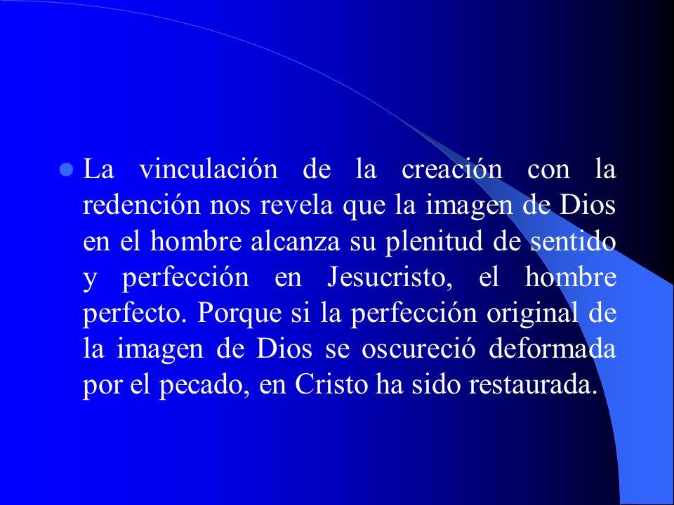 La vinculación de la creación con la redención nos revela que la imagen de Dios en el hombre alcanza su plenitud de sentido y perfección en Jesucristo