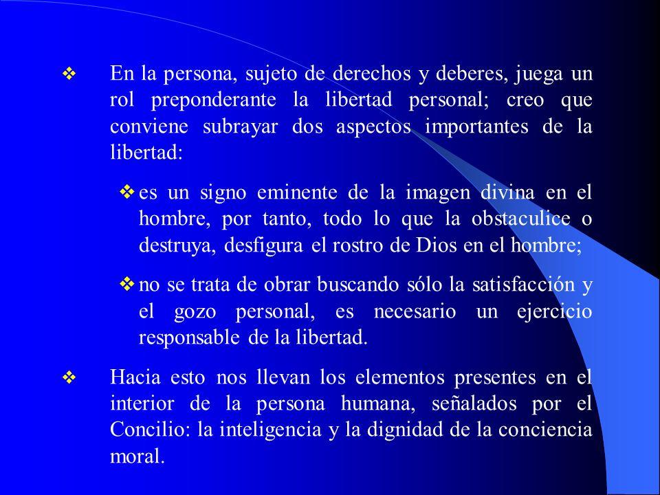 En la persona, sujeto de derechos y deberes, juega un rol preponderante la libertad personal; creo que conviene subrayar dos aspectos importantes de l
