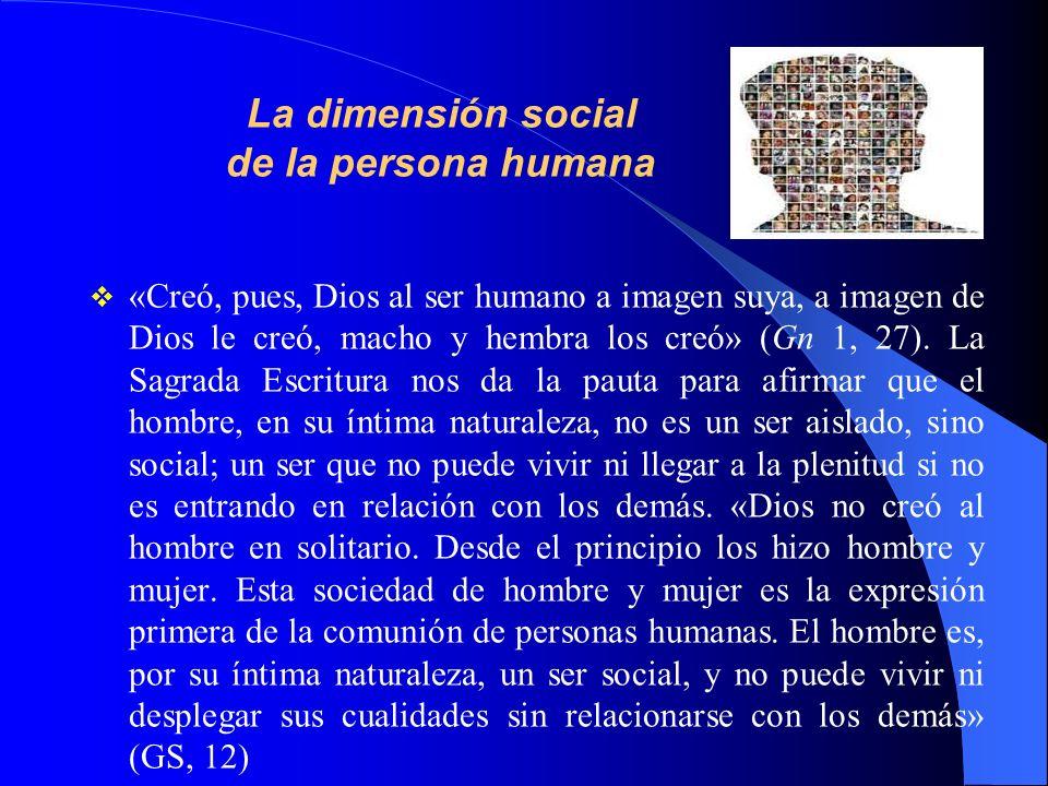 La dimensión social de la persona humana «Creó, pues, Dios al ser humano a imagen suya, a imagen de Dios le creó, macho y hembra los creó» (Gn 1, 27).