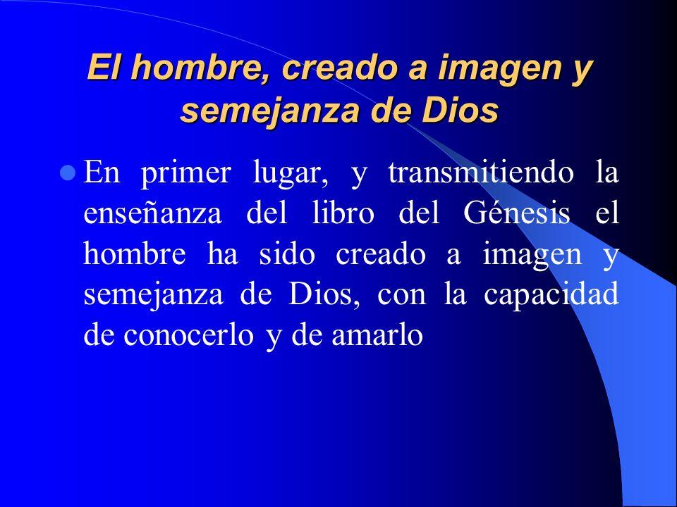 El hombre, creado a imagen y semejanza de Dios En primer lugar, y transmitiendo la enseñanza del libro del Génesis el hombre ha sido creado a imagen y