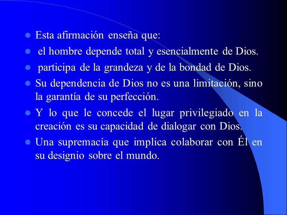 Esta afirmación enseña que: el hombre depende total y esencialmente de Dios. participa de la grandeza y de la bondad de Dios. Su dependencia de Dios n