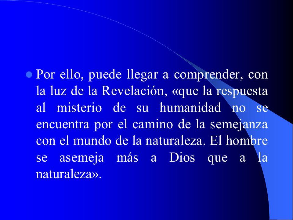 Por ello, puede llegar a comprender, con la luz de la Revelación, «que la respuesta al misterio de su humanidad no se encuentra por el camino de la se