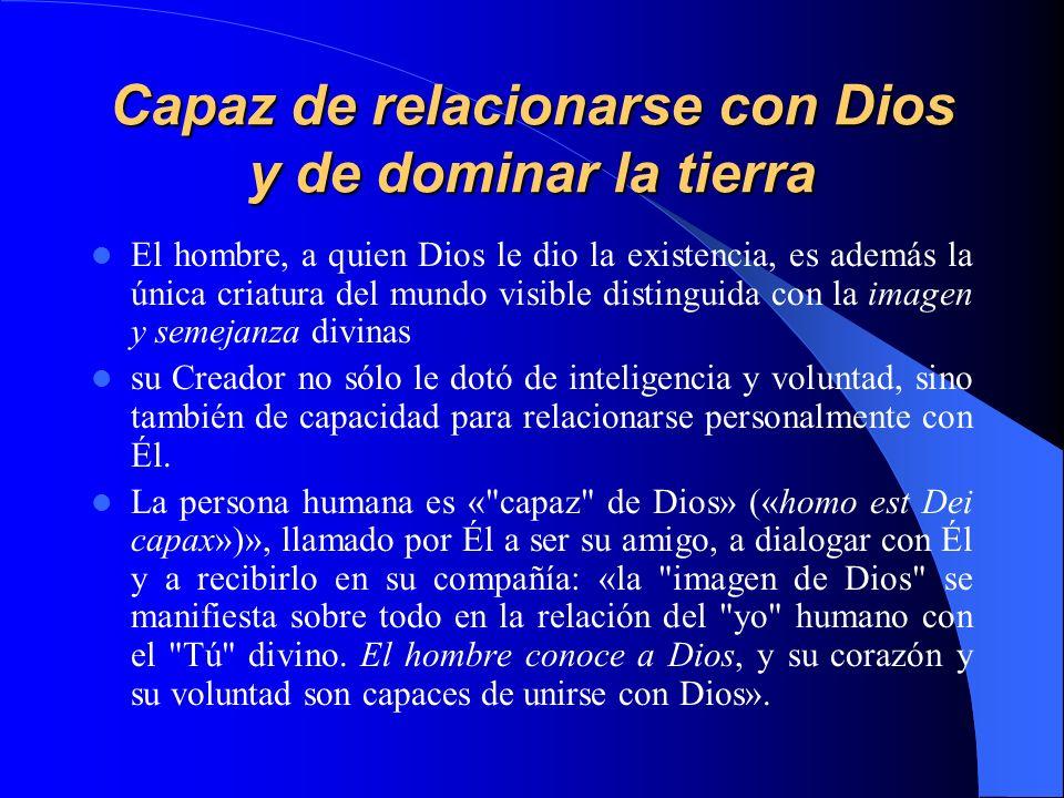 Capaz de relacionarse con Dios y de dominar la tierra El hombre, a quien Dios le dio la existencia, es además la única criatura del mundo visible dist