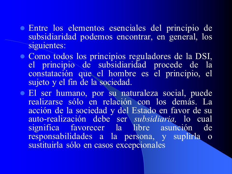 Entre los elementos esenciales del principio de subsidiaridad podemos encontrar, en general, los siguientes: Como todos los principios reguladores de la DSI, el principio de subsidiaridad procede de la constatación que el hombre es el principio, el sujeto y el fin de la sociedad.