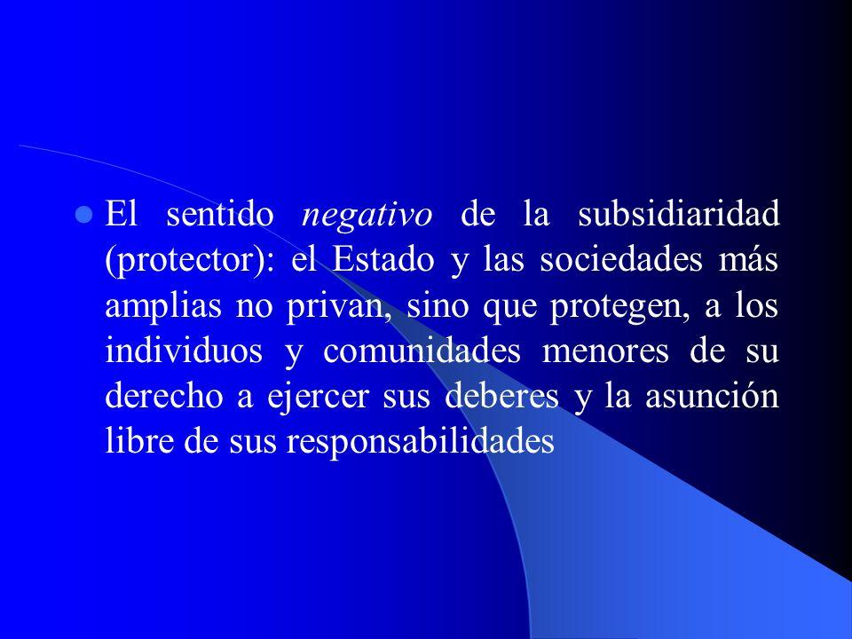 El sentido negativo de la subsidiaridad (protector): el Estado y las sociedades más amplias no privan, sino que protegen, a los individuos y comunidad