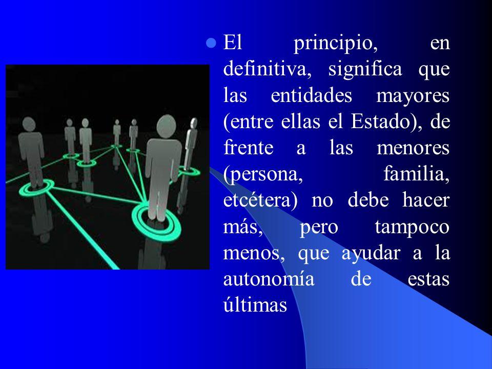 El principio, en definitiva, significa que las entidades mayores (entre ellas el Estado), de frente a las menores (persona, familia, etcétera) no debe