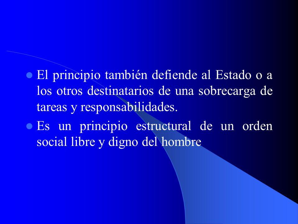 El principio también defiende al Estado o a los otros destinatarios de una sobrecarga de tareas y responsabilidades. Es un principio estructural de un