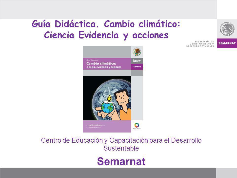 Guía Didáctica. Cambio climático: Ciencia Evidencia y acciones Centro de Educación y Capacitación para el Desarrollo Sustentable Semarnat