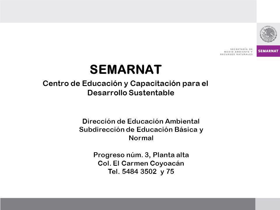 SEMARNAT Centro de Educación y Capacitación para el Desarrollo Sustentable Dirección de Educación Ambiental Subdirección de Educación Básica y Normal