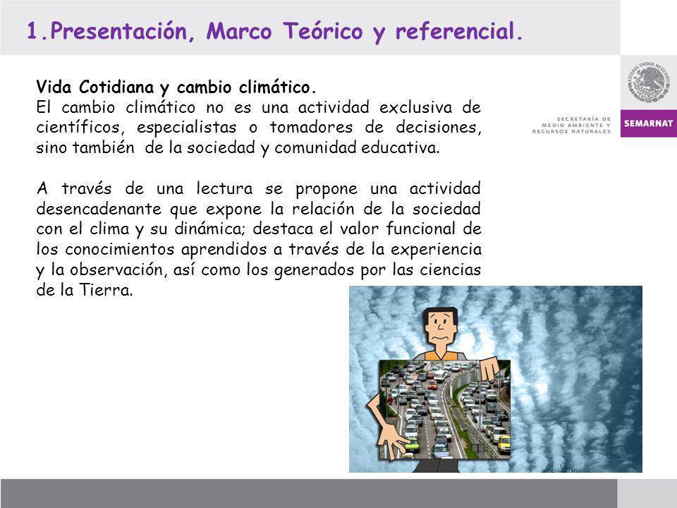 1.Presentación, Marco Teórico y referencial. Vida Cotidiana y cambio climático. El cambio climático no es una actividad exclusiva de científicos, espe