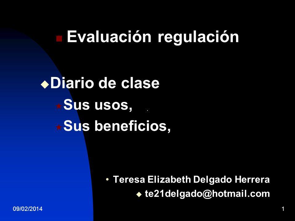 09/02/20141 Evaluación regulación Diario de clase Sus usos, Sus beneficios, Teresa Elizabeth Delgado Herrera te21delgado@hotmail.com