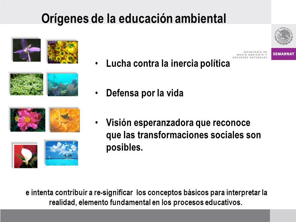 Orígenes de la educación ambiental Lucha contra la inercia política Defensa por la vida Visión esperanzadora que reconoce que las transformaciones sociales son posibles.