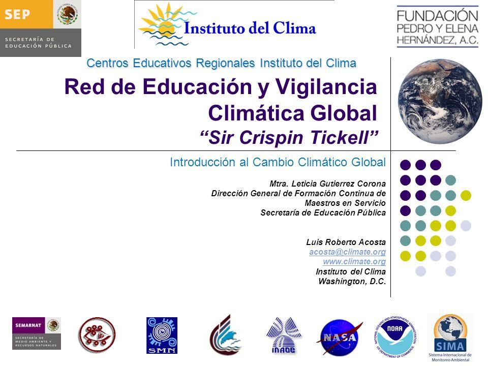 Red de Educación y Vigilancia Climática Global Sir Crispin Tickell Introducción al Cambio Climático Global Mtra. Leticia Gutierrez Corona Dirección Ge