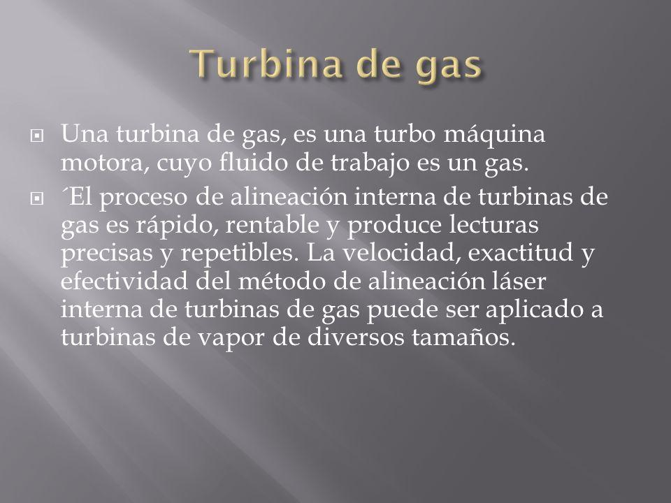 Una turbina de gas, es una turbo máquina motora, cuyo fluido de trabajo es un gas. ´El proceso de alineación interna de turbinas de gas es rápido, ren