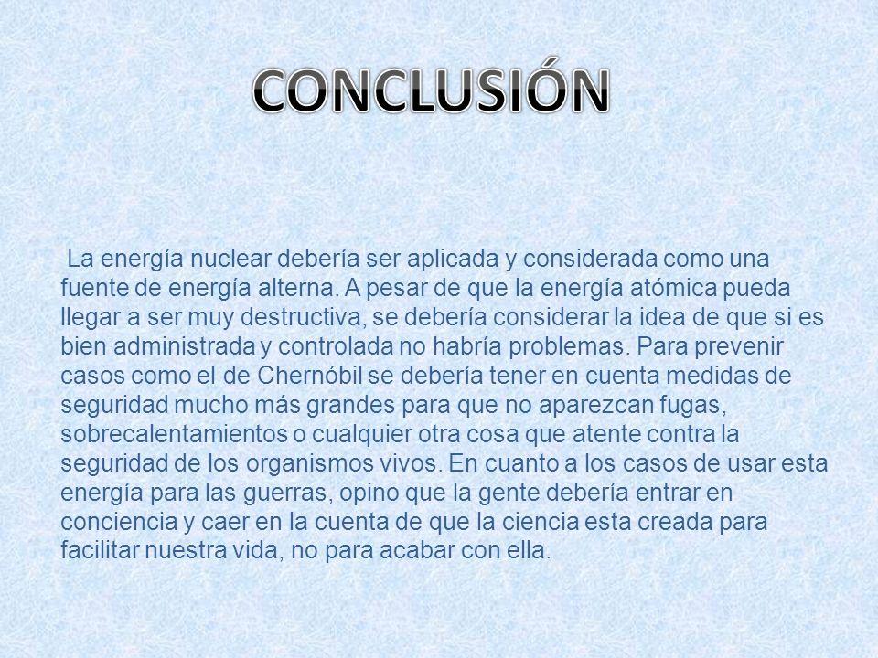 La energía nuclear debería ser aplicada y considerada como una fuente de energía alterna. A pesar de que la energía atómica pueda llegar a ser muy des