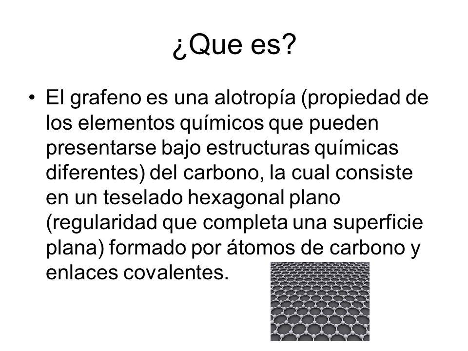 ¿Que es? El grafeno es una alotropía (propiedad de los elementos químicos que pueden presentarse bajo estructuras químicas diferentes) del carbono, la