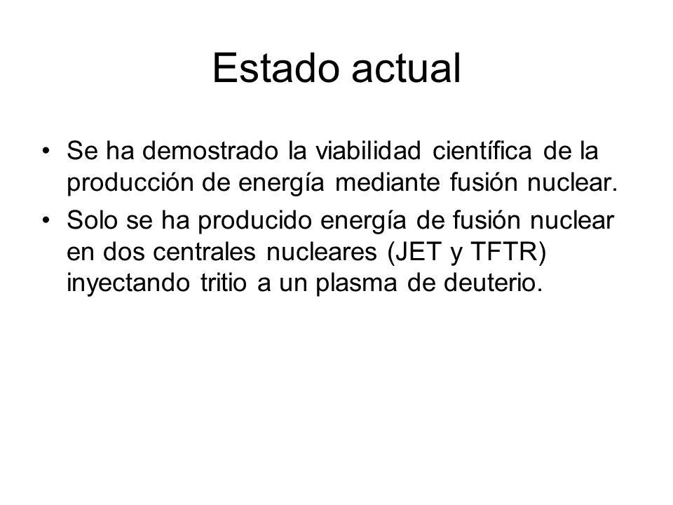 Estado actual Se ha demostrado la viabilidad científica de la producción de energía mediante fusión nuclear. Solo se ha producido energía de fusión nu