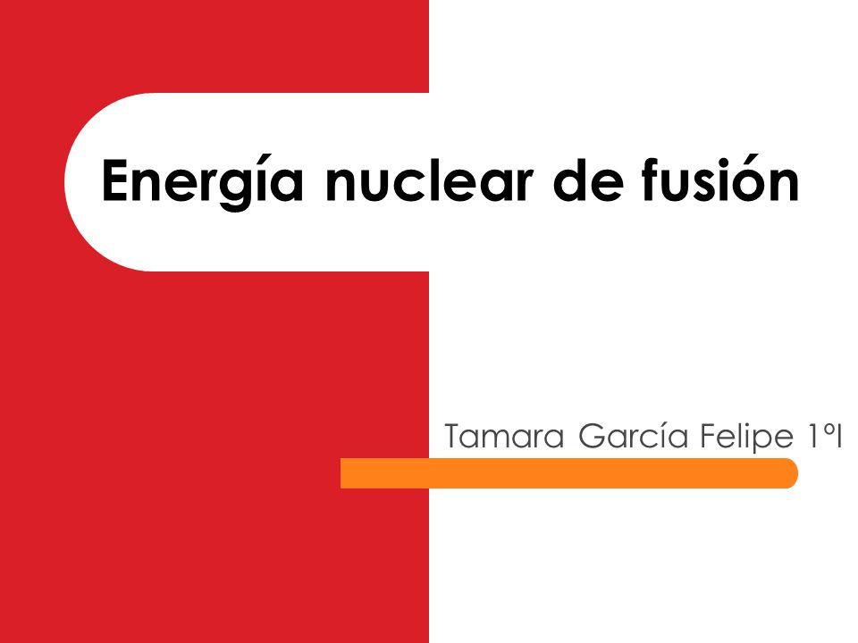 Energía nuclear de fusión Tamara García Felipe 1ºI