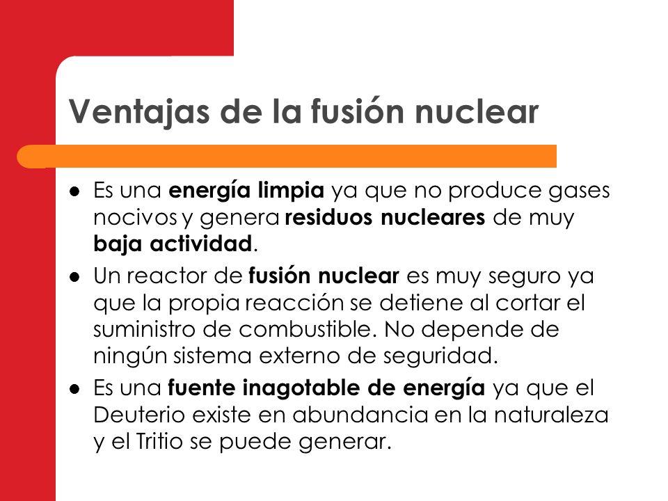 Ventajas de la fusión nuclear Es una energía limpia ya que no produce gases nocivos y genera residuos nucleares de muy baja actividad. Un reactor de f