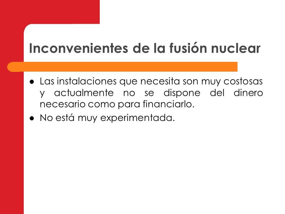 Inconvenientes de la fusión nuclear Las instalaciones que necesita son muy costosas y actualmente no se dispone del dinero necesario como para financi