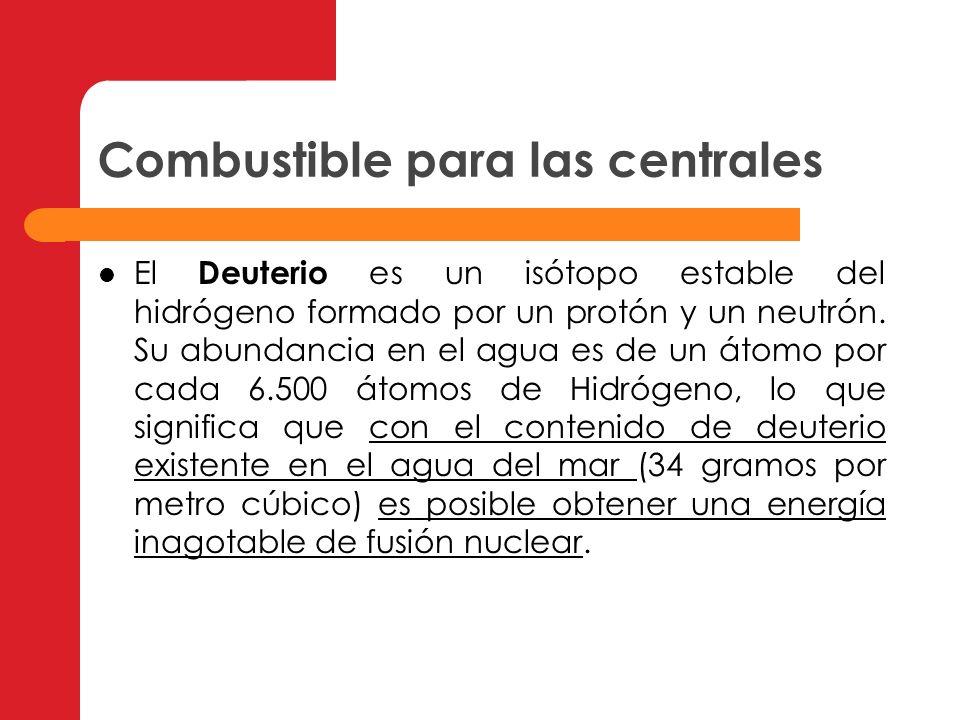 Combustible para las centrales El Deuterio es un isótopo estable del hidrógeno formado por un protón y un neutrón. Su abundancia en el agua es de un á