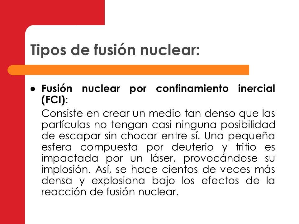 Tipos de fusión nuclear: Fusión nuclear dada por confinamiento magnético (FCM) : Las partículas eléctricamente cargadas del plasma son atrapadas en un espacio reducido por la acción de un campo magnético.