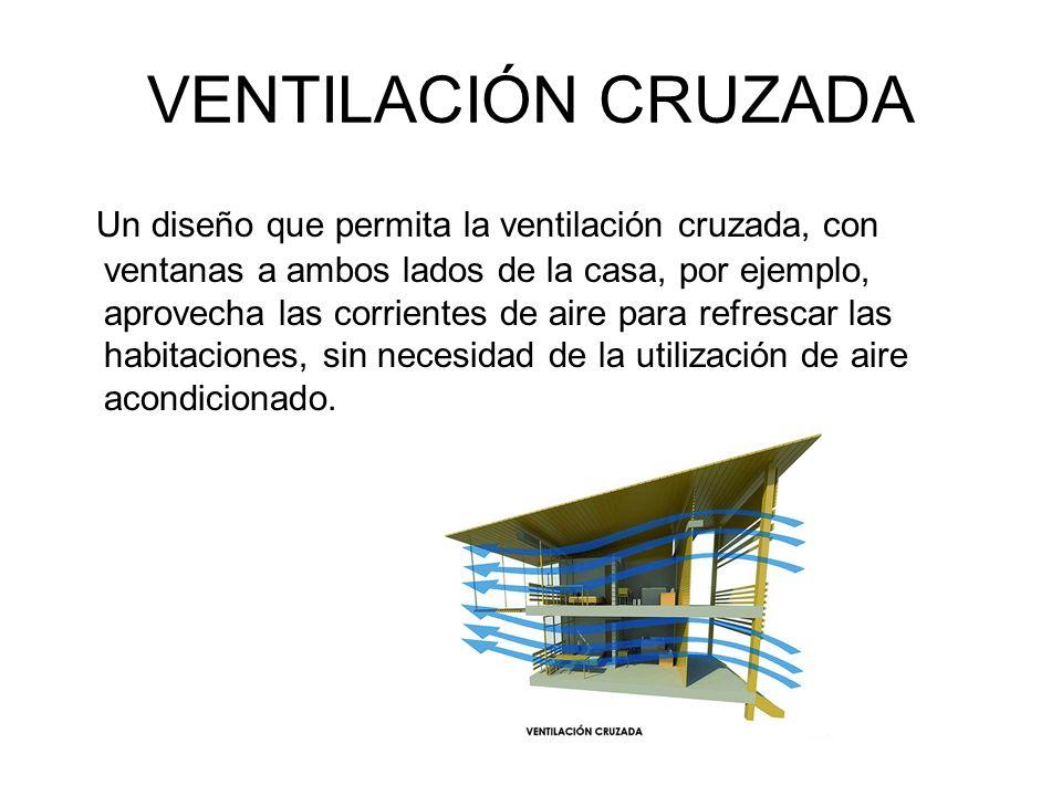 VENTILACIÓN CRUZADA Un diseño que permita la ventilación cruzada, con ventanas a ambos lados de la casa, por ejemplo, aprovecha las corrientes de aire para refrescar las habitaciones, sin necesidad de la utilización de aire acondicionado.