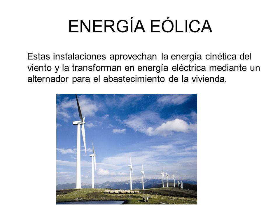 ENERGÍA EÓLICA Estas instalaciones aprovechan la energía cinética del viento y la transforman en energía eléctrica mediante un alternador para el abastecimiento de la vivienda.