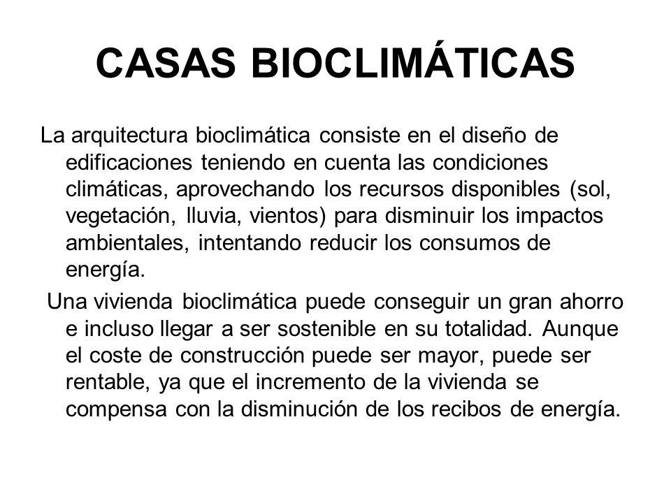 CASAS BIOCLIMÁTICAS La arquitectura bioclimática consiste en el diseño de edificaciones teniendo en cuenta las condiciones climáticas, aprovechando los recursos disponibles (sol, vegetación, lluvia, vientos) para disminuir los impactos ambientales, intentando reducir los consumos de energía.