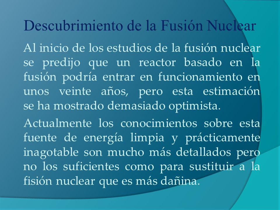 Descubrimiento de la Fusión Nuclear Al inicio de los estudios de la fusión nuclear se predijo que un reactor basado en la fusión podría entrar en func