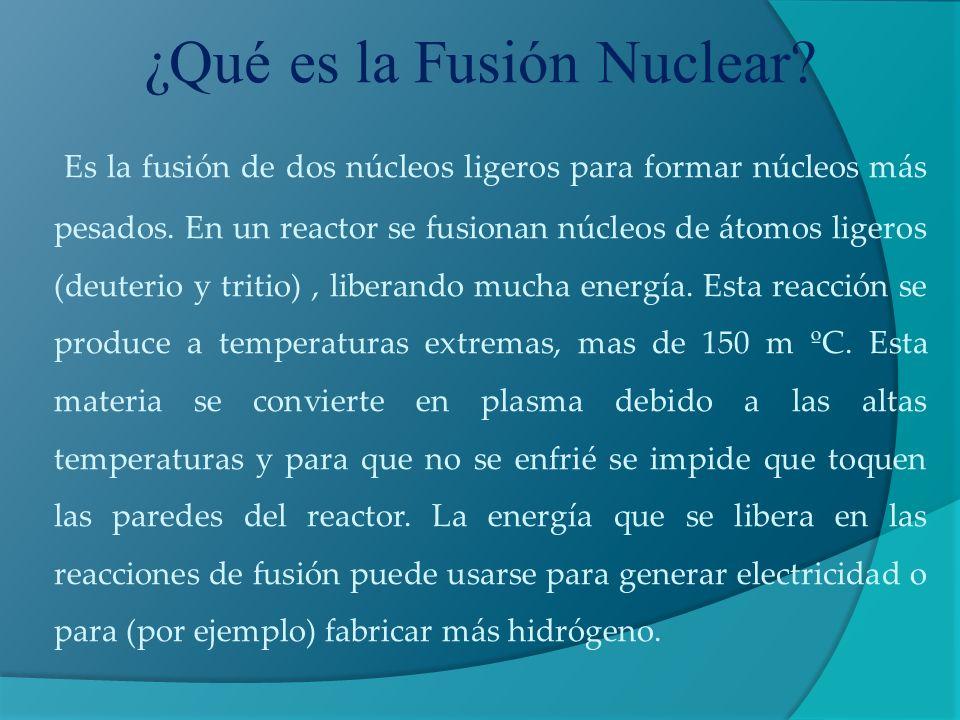 ¿Qué es la Fusión Nuclear? Es la fusión de dos núcleos ligeros para formar núcleos más pesados. En un reactor se fusionan núcleos de átomos ligeros (d