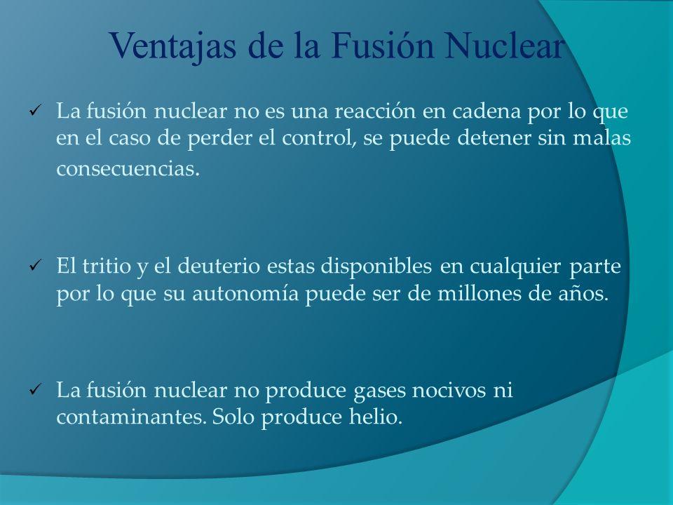 Ventajas de la Fusión Nuclear La fusión nuclear no es una reacción en cadena por lo que en el caso de perder el control, se puede detener sin malas co