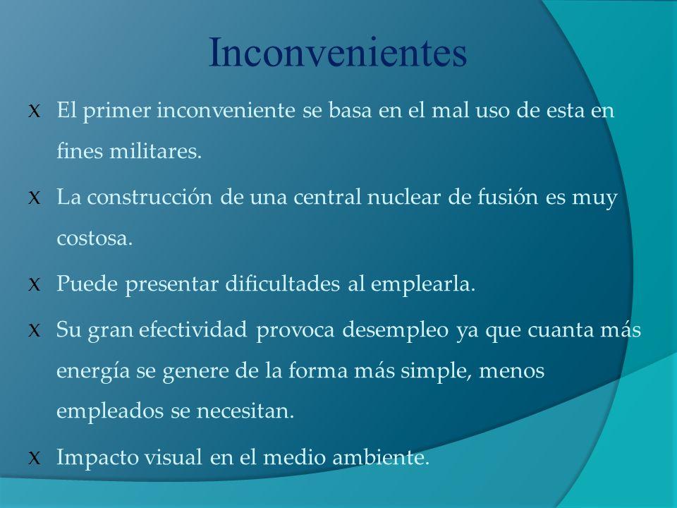 Inconvenientes X El primer inconveniente se basa en el mal uso de esta en fines militares. X La construcción de una central nuclear de fusión es muy c