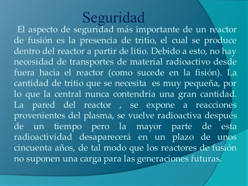 Seguridad El aspecto de seguridad más importante de un reactor de fusión es la presencia de tritio, el cual se produce dentro del reactor a partir de