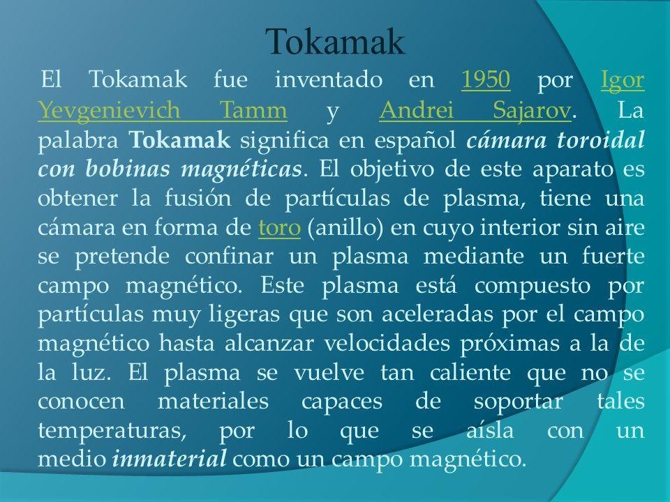 El Tokamak fue inventado en 1950 por Igor Yevgenievich Tamm y Andrei Sajarov. La palabra Tokamak significa en español cámara toroidal con bobinas magn
